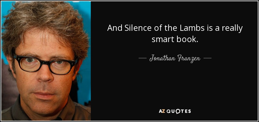 And Silence of the Lambs is a really smart book. - Jonathan Franzen