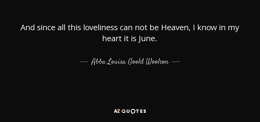 And since all this loveliness can not be Heaven, I know in my heart it is June. - Abba Louisa Goold Woolson