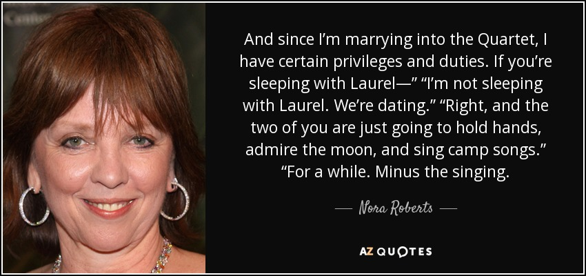 "And since I'm marrying into the Quartet, I have certain privileges and duties. If you're sleeping with Laurel—"" ""I'm not sleeping with Laurel. We're dating."" ""Right, and the two of you are just going to hold hands, admire the moon, and sing camp songs."" ""For a while. Minus the singing. - Nora Roberts"