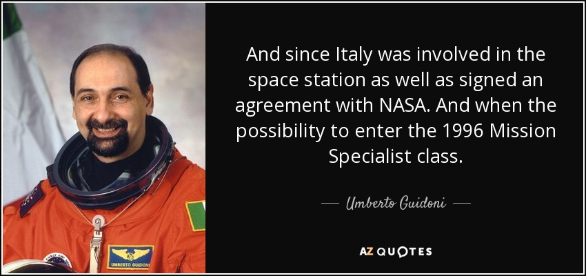 And since Italy was involved in the space station as well as signed an agreement with NASA. And when the possibility to enter the 1996 Mission Specialist class. - Umberto Guidoni