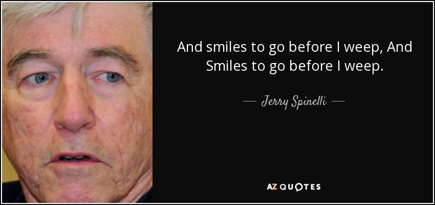 And smiles to go before I weep, And Smiles to go before I weep. - Jerry Spinelli