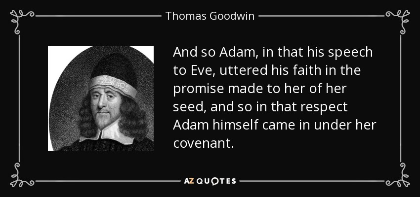 And so Adam, in that his speech to Eve, uttered his faith in the promise made to her of her seed, and so in that respect Adam himself came in under her covenant. - Thomas Goodwin
