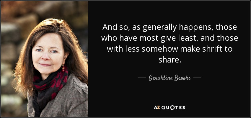 And so, as generally happens, those who have most give least, and those with less somehow make shrift to share. - Geraldine Brooks