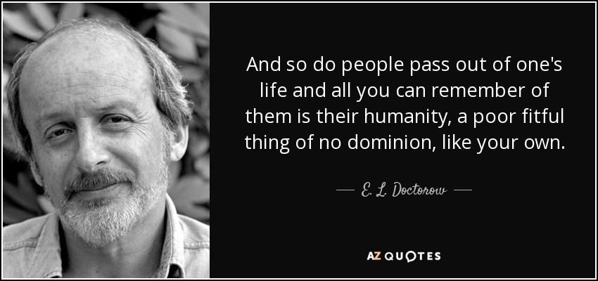 And so do people pass out of one's life and all you can remember of them is their humanity, a poor fitful thing of no dominion, like your own. - E. L. Doctorow