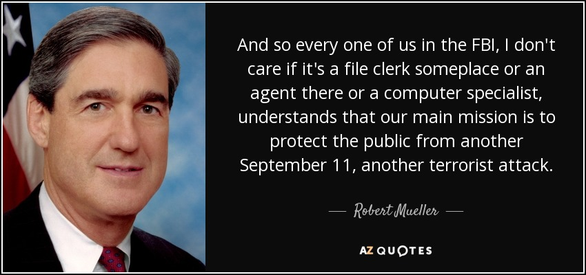 And so every one of us in the FBI, I don't care if it's a file clerk someplace or an agent there or a computer specialist, understands that our main mission is to protect the public from another September 11, another terrorist attack. - Robert Mueller