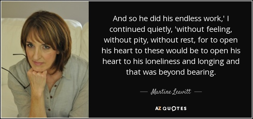 And so he did his endless work,' I continued quietly, 'without feeling, without pity, without rest, for to open his heart to these would be to open his heart to his loneliness and longing and that was beyond bearing. - Martine Leavitt