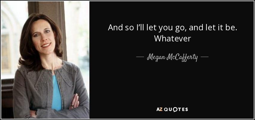 And so I'll let you go, and let it be. Whatever - Megan McCafferty