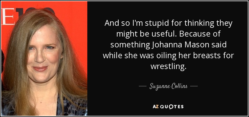 And so I'm stupid for thinking they might be useful. Because of something Johanna Mason said while she was oiling her breasts for wrestling. - Suzanne Collins