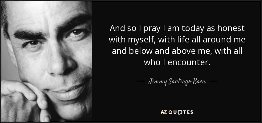 And so I pray I am today as honest with myself, with life all around me and below and above me, with all who I encounter. - Jimmy Santiago Baca