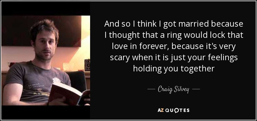And so I think I got married because I thought that a ring would lock that love in forever, because it's very scary when it is just your feelings holding you together - Craig Silvey