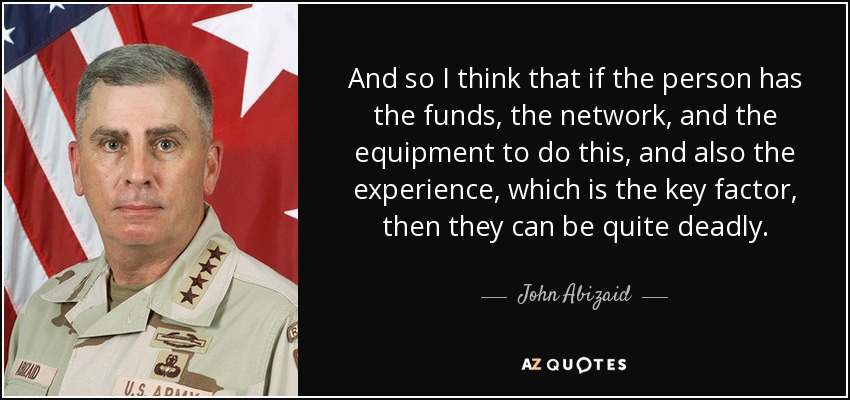 And so I think that if the person has the funds, the network, and the equipment to do this, and also the experience, which is the key factor, then they can be quite deadly. - John Abizaid
