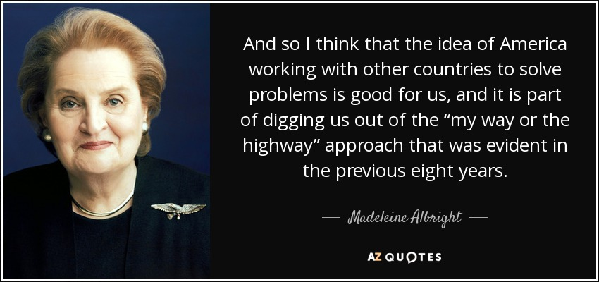 """And so I think that the idea of America working with other countries to solve problems is good for us, and it is part of digging us out of the """"my way or the highway"""" approach that was evident in the previous eight years. - Madeleine Albright"""