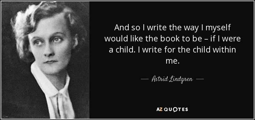 And so I write the way I myself would like the book to be – if I were a child. I write for the child within me. - Astrid Lindgren