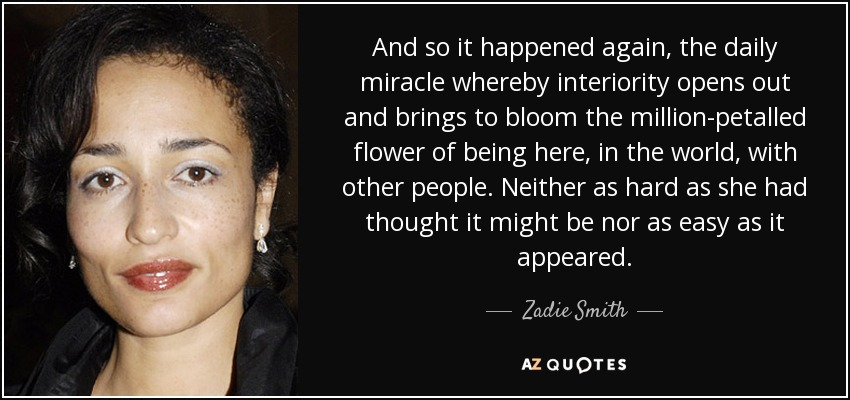 And so it happened again, the daily miracle whereby interiority opens out and brings to bloom the million-petalled flower of being here, in the world, with other people. Neither as hard as she had thought it might be nor as easy as it appeared. - Zadie Smith