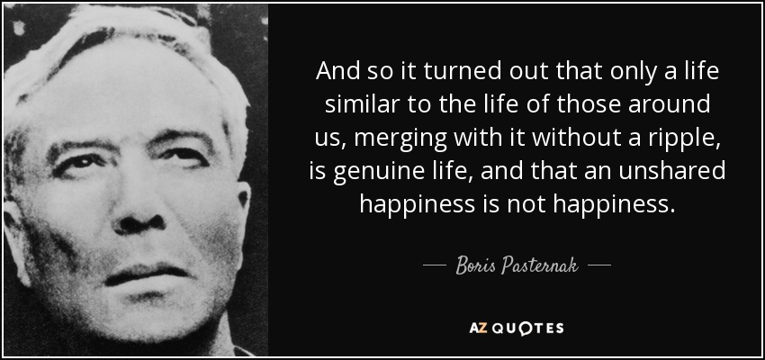 And so it turned out that only a life similar to the life of those around us, merging with it without a ripple, is genuine life, and that an unshared happiness is not happiness. - Boris Pasternak