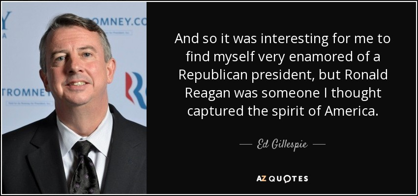 And so it was interesting for me to find myself very enamored of a Republican president, but Ronald Reagan was someone I thought captured the spirit of America. - Ed Gillespie