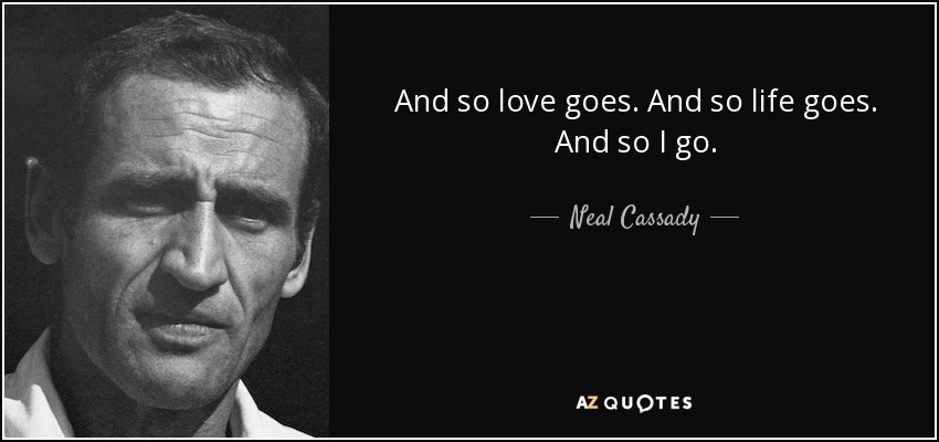 And so love goes. And so life goes. And so I go. - Neal Cassady