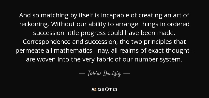 And so matching by itself is incapable of creating an art of reckoning. Without our ability to arrange things in ordered succession little progress could have been made. Correspondence and succession, the two principles that permeate all mathematics - nay, all realms of exact thought - are woven into the very fabric of our number system. - Tobias Dantzig