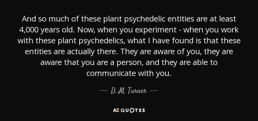 And so much of these plant psychedelic entities are at least 4,000 years old. Now, when you experiment - when you work with these plant psychedelics, what I have found is that these entities are actually there. They are aware of you, they are aware that you are a person, and they are able to communicate with you. - D. M. Turner