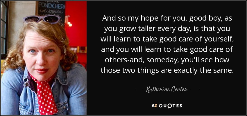 And so my hope for you, good boy, as you grow taller every day, is that you will learn to take good care of yourself, and you will learn to take good care of others-and, someday, you'll see how those two things are exactly the same. - Katherine Center