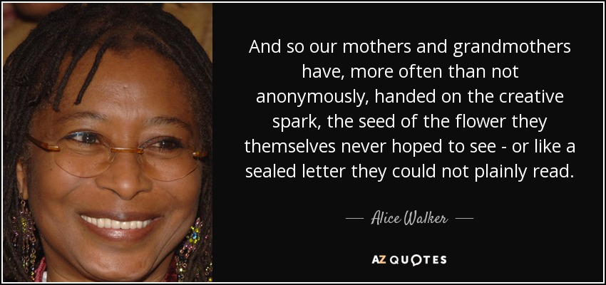 And so our mothers and grandmothers have, more often than not anonymously, handed on the creative spark, the seed of the flower they themselves never hoped to see - or like a sealed letter they could not plainly read. - Alice Walker