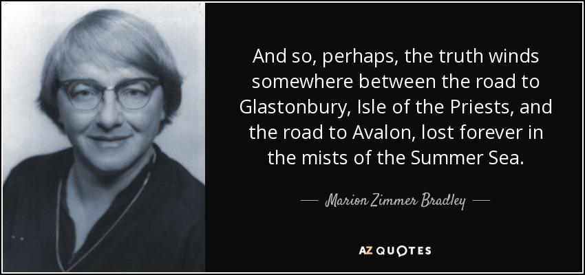 And so, perhaps, the truth winds somewhere between the road to Glastonbury, Isle of the Priests, and the road to Avalon, lost forever in the mists of the Summer Sea. - Marion Zimmer Bradley