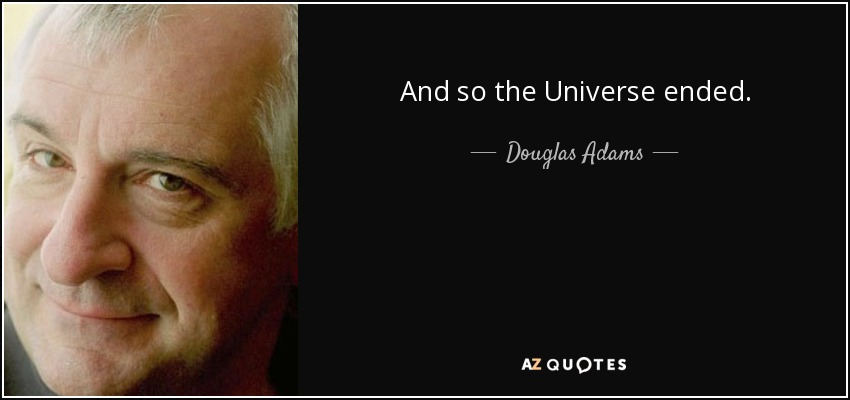 And so the Universe ended. - Douglas Adams