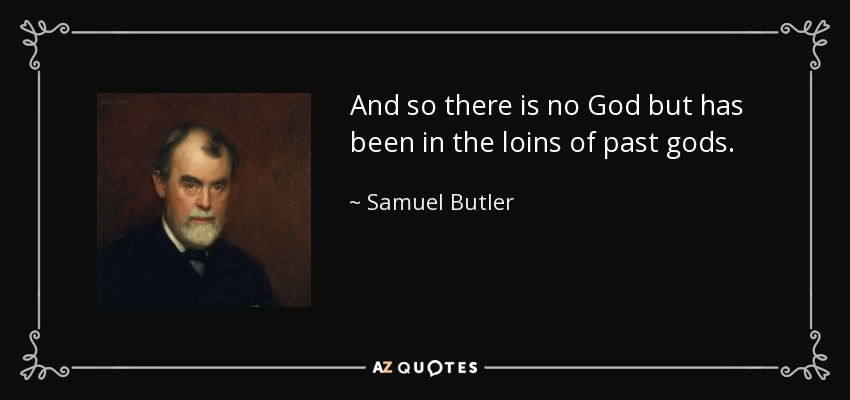 And so there is no God but has been in the loins of past gods. - Samuel Butler