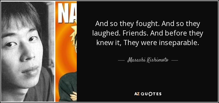 And so they fought. And so they laughed. Friends. And before they knew it, They were inseparable. - Masashi Kishimoto