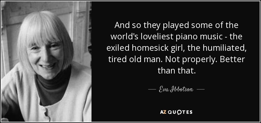 And so they played some of the world's loveliest piano music - the exiled homesick girl, the humiliated, tired old man. Not properly. Better than that. - Eva Ibbotson
