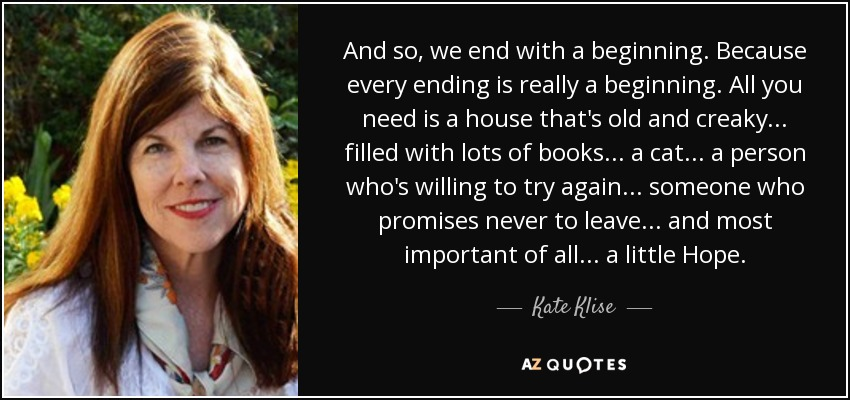 And so, we end with a beginning. Because every ending is really a beginning. All you need is a house that's old and creaky ... filled with lots of books ... a cat ... a person who's willing to try again ... someone who promises never to leave ... and most important of all ... a little Hope. - Kate Klise