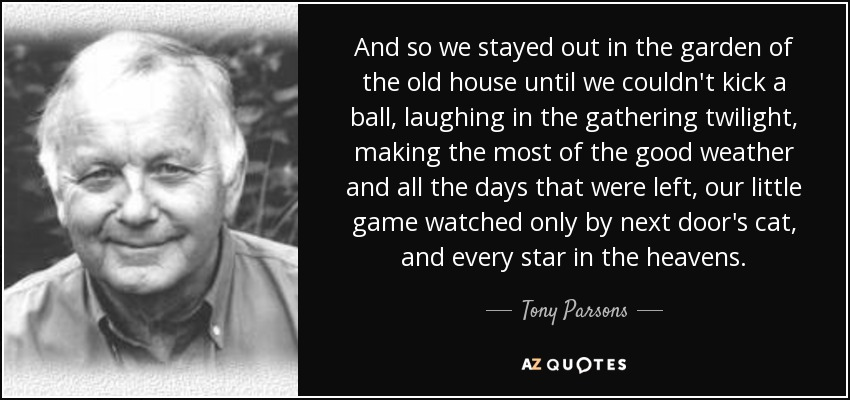 And so we stayed out in the garden of the old house until we couldn't kick a ball, laughing in the gathering twilight, making the most of the good weather and all the days that were left, our little game watched only by next door's cat, and every star in the heavens. - Tony Parsons