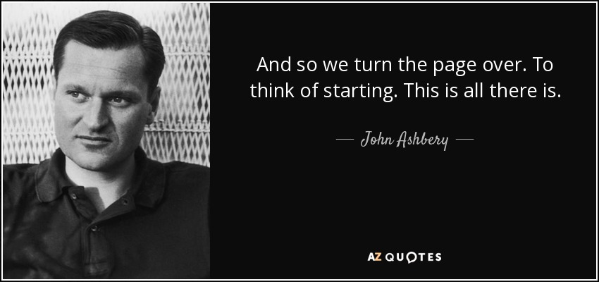 And so we turn the page over. To think of starting. This is all there is. - John Ashbery