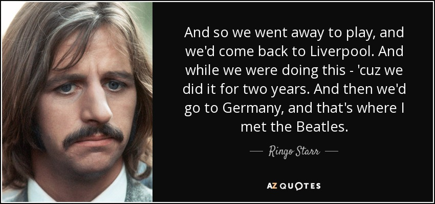 And so we went away to play, and we'd come back to Liverpool. And while we were doing this - 'cuz we did it for two years. And then we'd go to Germany, and that's where I met the Beatles. - Ringo Starr