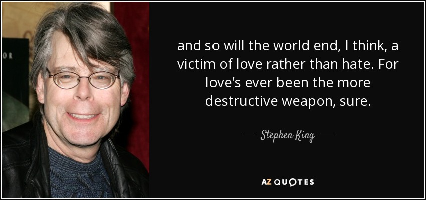 and so will the world end, I think, a victim of love rather than hate. For love's ever been the more destructive weapon, sure. - Stephen King