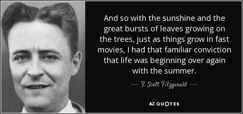 And so with the sunshine and the great bursts of leaves growing on the trees, just as things grow in fast movies, I had that familiar conviction that life was beginning over again with the summer. - F. Scott Fitzgerald