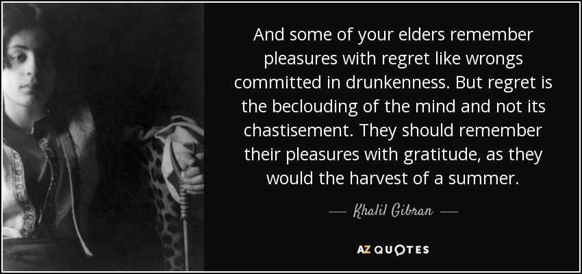 And some of your elders remember pleasures with regret like wrongs committed in drunkenness. But regret is the beclouding of the mind and not its chastisement. They should remember their pleasures with gratitude, as they would the harvest of a summer. - Khalil Gibran