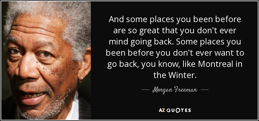 And some places you been before are so great that you don't ever mind going back. Some places you been before you don't ever want to go back, you know, like Montreal in the Winter. - Morgan Freeman