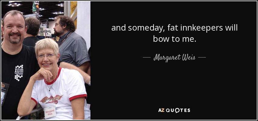 and someday, fat innkeepers will bow to me. - Margaret Weis