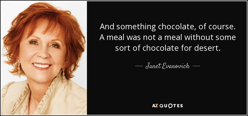 And something chocolate, of course. A meal was not a meal without some sort of chocolate for desert. - Janet Evanovich
