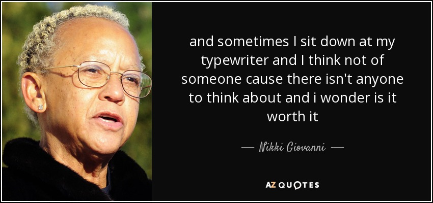 and sometimes I sit down at my typewriter and I think not of someone cause there isn't anyone to think about and i wonder is it worth it - Nikki Giovanni
