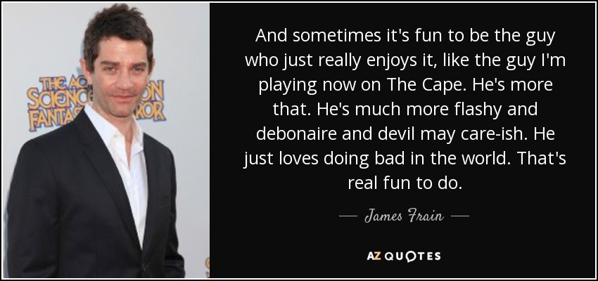 And sometimes it's fun to be the guy who just really enjoys it, like the guy I'm playing now on The Cape. He's more that. He's much more flashy and debonaire and devil may care-ish. He just loves doing bad in the world. That's real fun to do. - James Frain