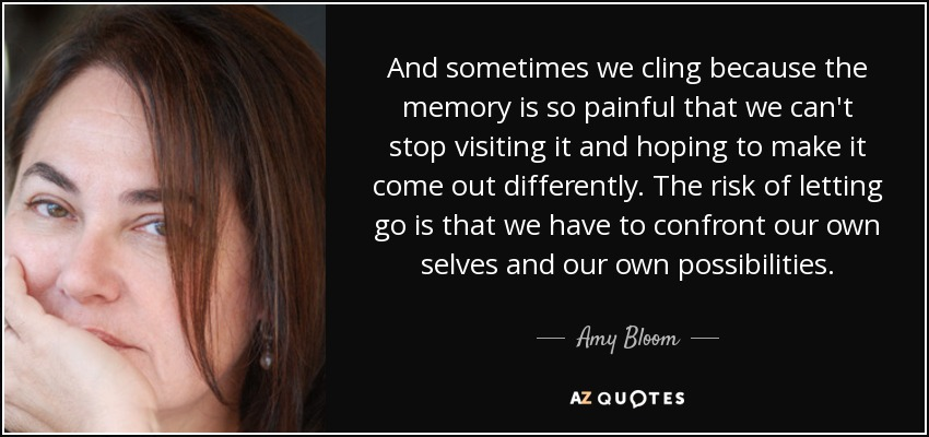 And sometimes we cling because the memory is so painful that we can't stop visiting it and hoping to make it come out differently. The risk of letting go is that we have to confront our own selves and our own possibilities. - Amy Bloom