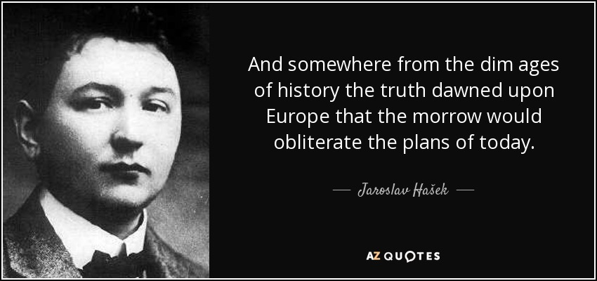 And somewhere from the dim ages of history the truth dawned upon Europe that the morrow would obliterate the plans of today. - Jaroslav Hašek