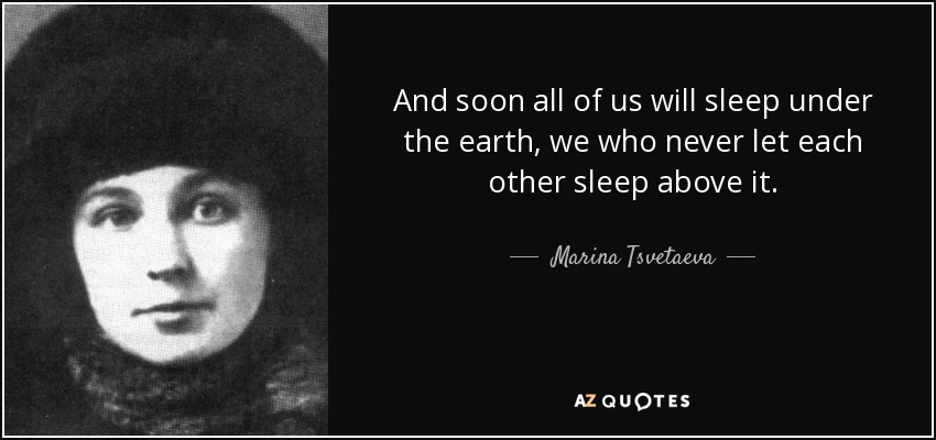 And soon all of us will sleep under the earth, we who never let each other sleep above it. - Marina Tsvetaeva