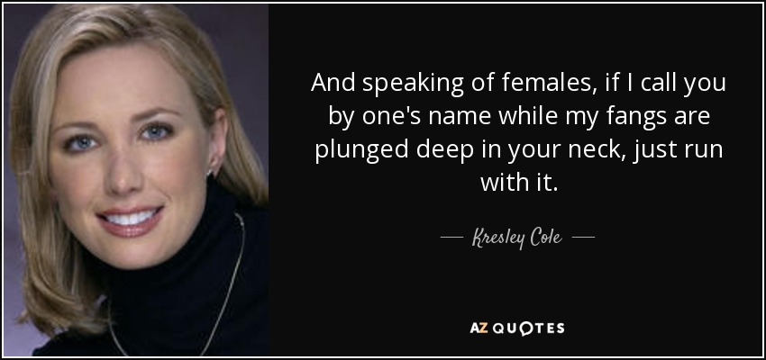 And speaking of females, if I call you by one's name while my fangs are plunged deep in your neck, just run with it. - Kresley Cole