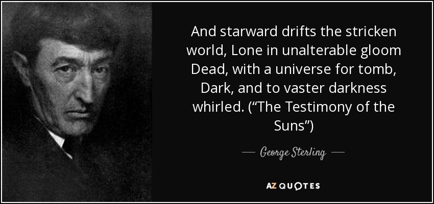"And starward drifts the stricken world, Lone in unalterable gloom Dead, with a universe for tomb, Dark, and to vaster darkness whirled. (""The Testimony of the Suns"") - George Sterling"
