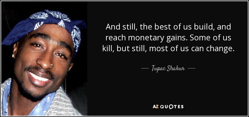 And still, the best of us build, and reach monetary gains. Some of us kill, but still, most of us can change. - Tupac Shakur