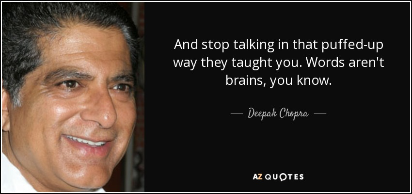 And stop talking in that puffed-up way they taught you. Words aren't brains, you know. - Deepak Chopra