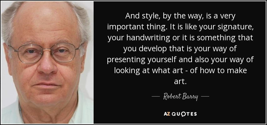 And style, by the way, is a very important thing. It is like your signature, your handwriting or it is something that you develop that is your way of presenting yourself and also your way of looking at what art - of how to make art. - Robert Barry